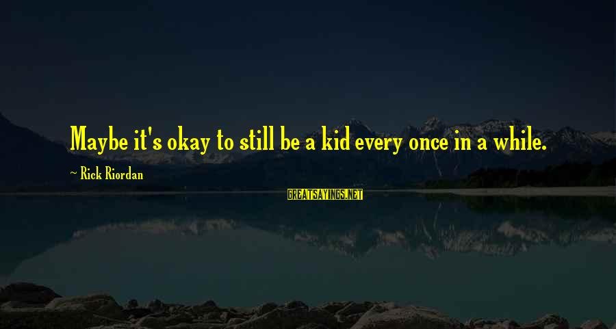 Once A Kid Sayings By Rick Riordan: Maybe it's okay to still be a kid every once in a while.