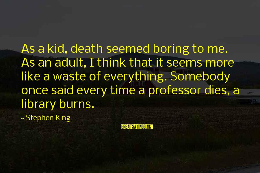 Once A Kid Sayings By Stephen King: As a kid, death seemed boring to me. As an adult, I think that it