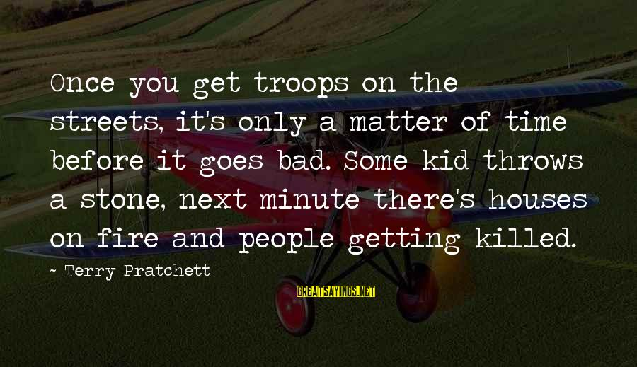 Once A Kid Sayings By Terry Pratchett: Once you get troops on the streets, it's only a matter of time before it