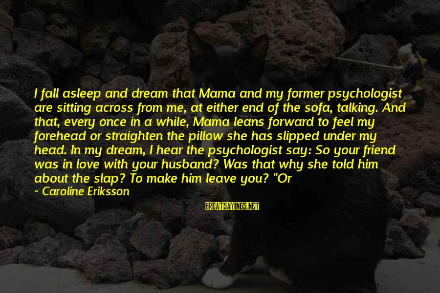 Once I Leave Sayings By Caroline Eriksson: I fall asleep and dream that Mama and my former psychologist are sitting across from