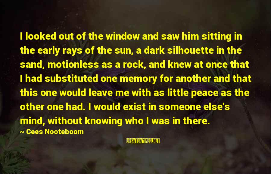 Once I Leave Sayings By Cees Nooteboom: I looked out of the window and saw him sitting in the early rays of