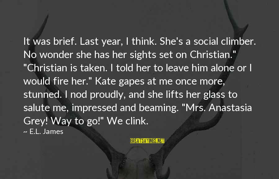 Once I Leave Sayings By E.L. James: It was brief. Last year, I think. She's a social climber. No wonder she has