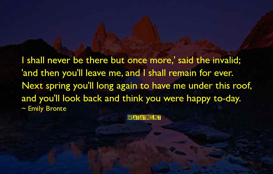 Once I Leave Sayings By Emily Bronte: I shall never be there but once more,' said the invalid; 'and then you'll leave