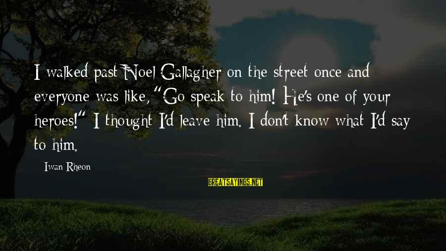 """Once I Leave Sayings By Iwan Rheon: I walked past Noel Gallagher on the street once and everyone was like, """"Go speak"""