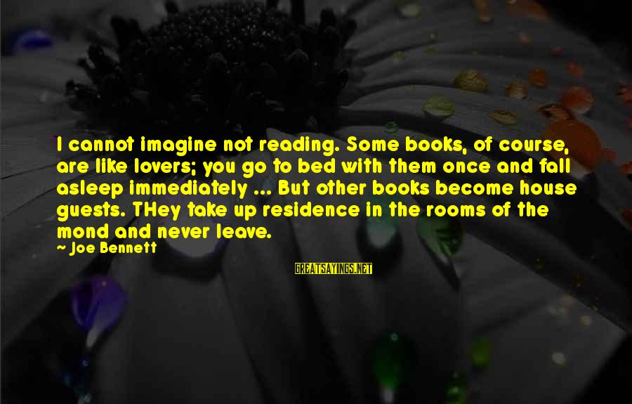 Once I Leave Sayings By Joe Bennett: I cannot imagine not reading. Some books, of course, are like lovers; you go to