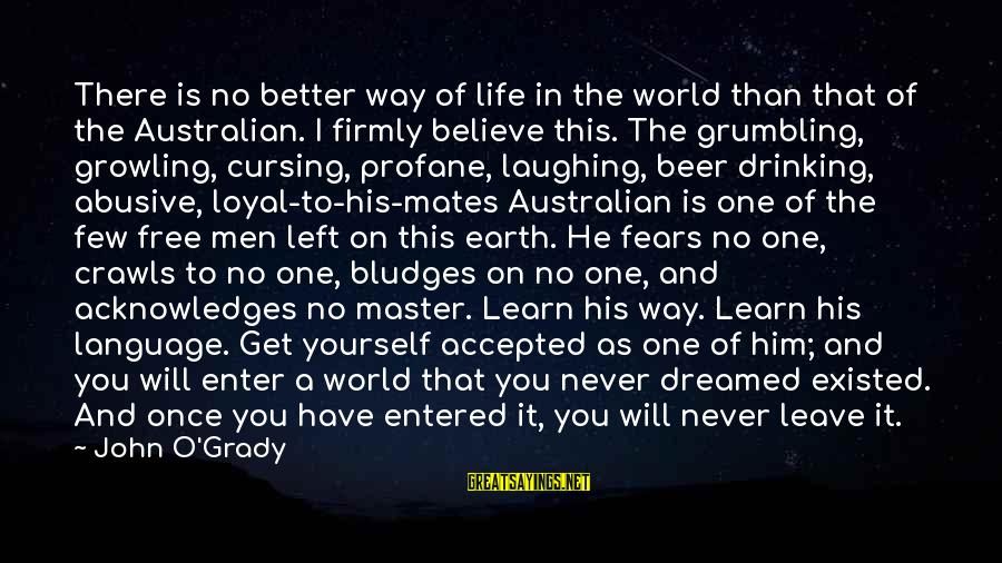 Once I Leave Sayings By John O'Grady: There is no better way of life in the world than that of the Australian.