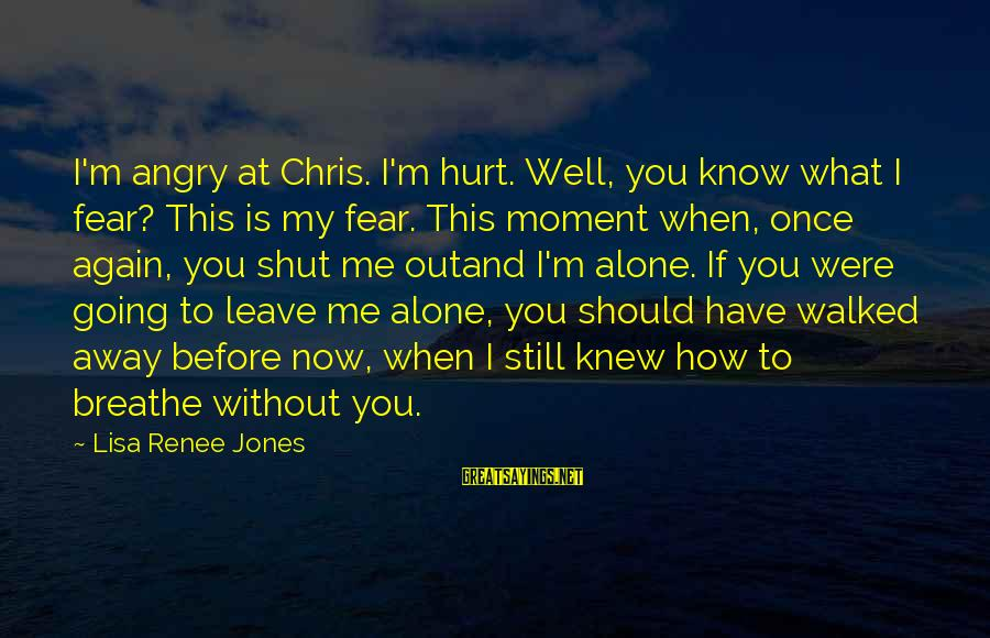 Once I Leave Sayings By Lisa Renee Jones: I'm angry at Chris. I'm hurt. Well, you know what I fear? This is my