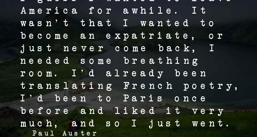 Once I Leave Sayings By Paul Auster: I guess I wanted to leave America for awhile. It wasn't that I wanted to