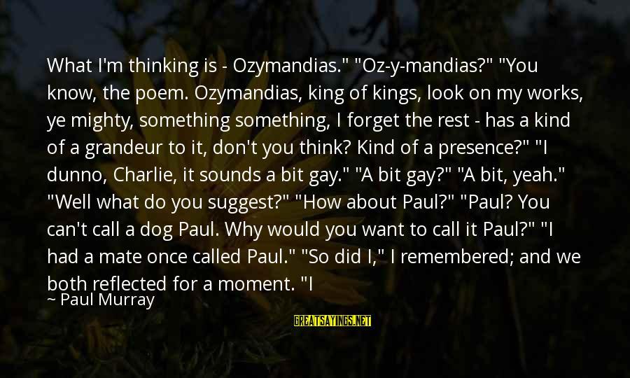 """Once I Leave Sayings By Paul Murray: What I'm thinking is - Ozymandias."""" """"Oz-y-mandias?"""" """"You know, the poem. Ozymandias, king of kings,"""
