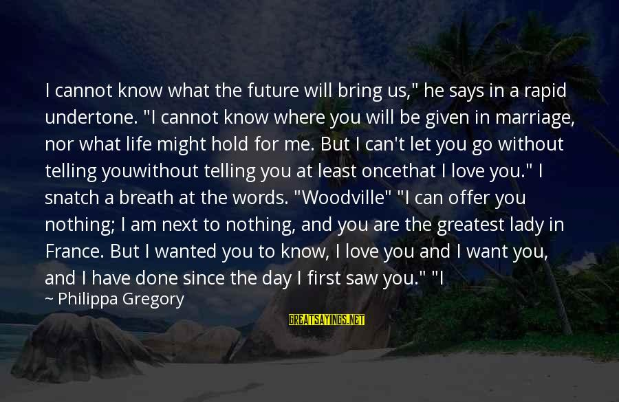 """Once I Leave Sayings By Philippa Gregory: I cannot know what the future will bring us,"""" he says in a rapid undertone."""