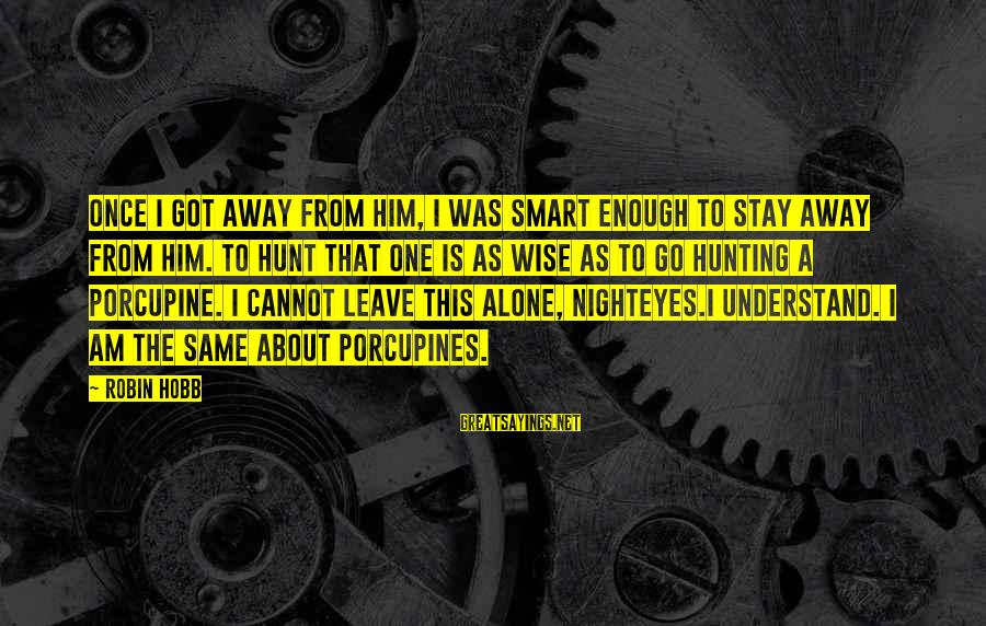 Once I Leave Sayings By Robin Hobb: Once I got away from him, I was smart enough to stay away from him.