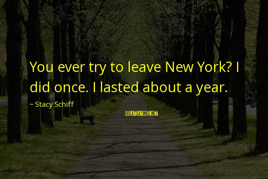 Once I Leave Sayings By Stacy Schiff: You ever try to leave New York? I did once. I lasted about a year.