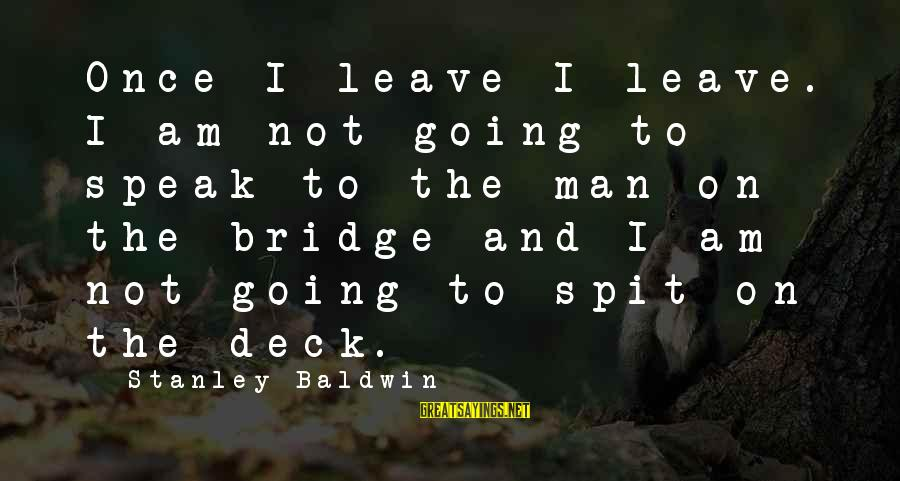 Once I Leave Sayings By Stanley Baldwin: Once I leave I leave. I am not going to speak to the man on