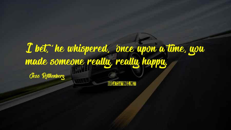 Once You Love Sayings By Jess Rothenberg: I bet,' he whispered, 'once upon a time, you made someone really, really happy.