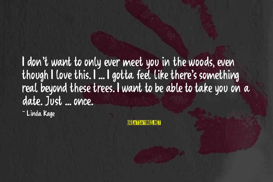 Once You Love Sayings By Linda Kage: I don't want to only ever meet you in the woods, even though I love