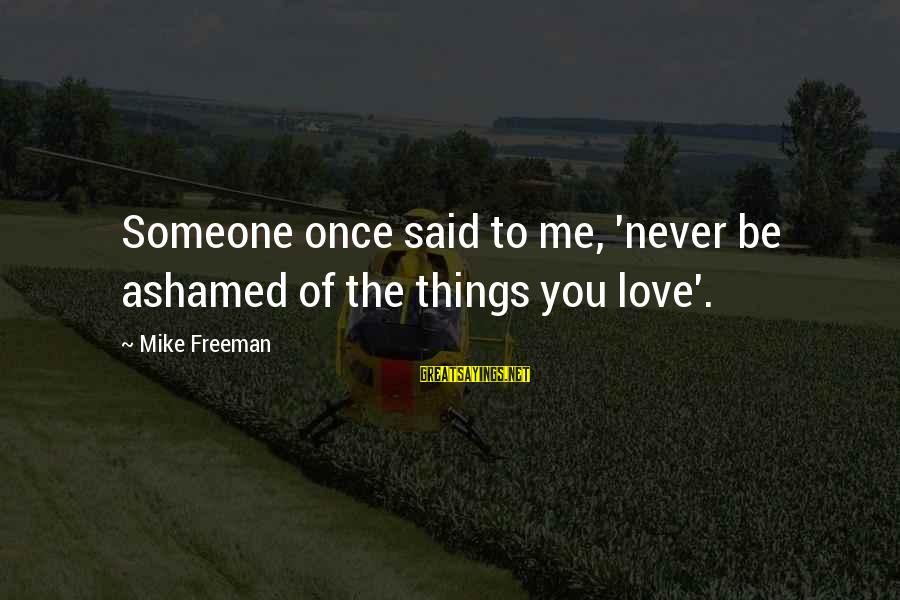 Once You Love Sayings By Mike Freeman: Someone once said to me, 'never be ashamed of the things you love'.