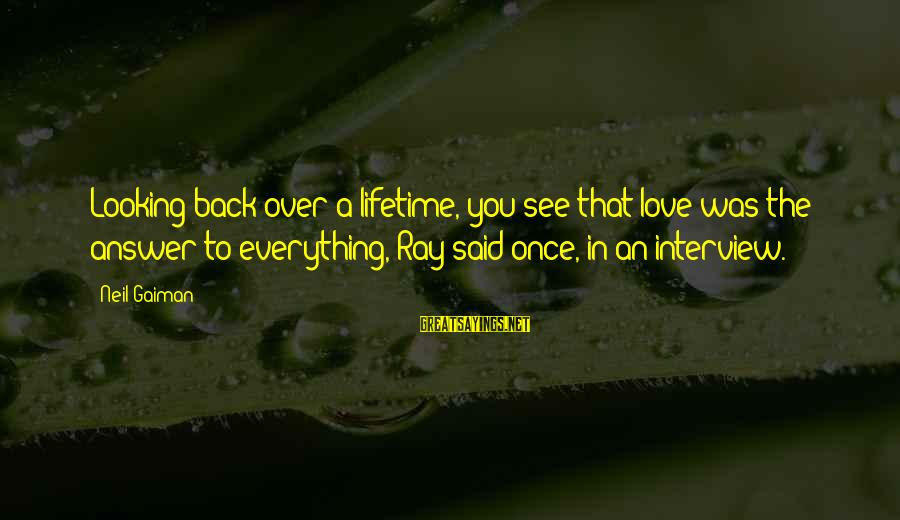 Once You Love Sayings By Neil Gaiman: Looking back over a lifetime, you see that love was the answer to everything, Ray