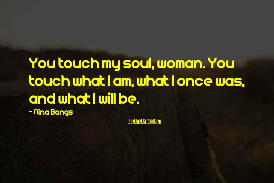 Once You Love Sayings By Nina Bangs: You touch my soul, woman. You touch what I am, what I once was, and