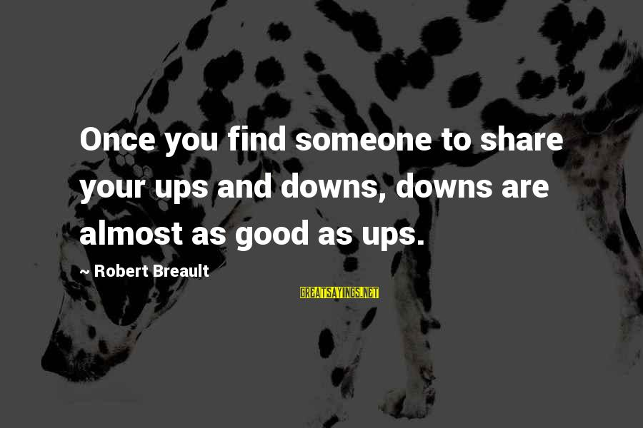 Once You Love Sayings By Robert Breault: Once you find someone to share your ups and downs, downs are almost as good