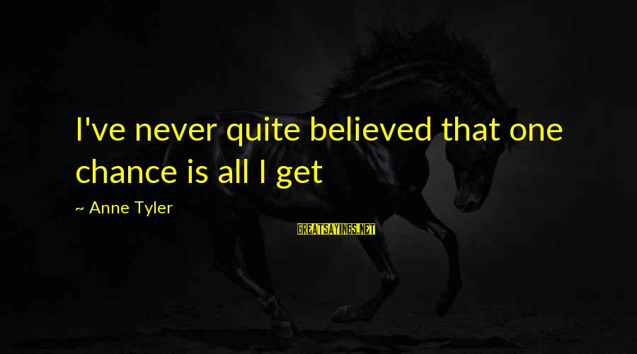 One Chance Sayings By Anne Tyler: I've never quite believed that one chance is all I get