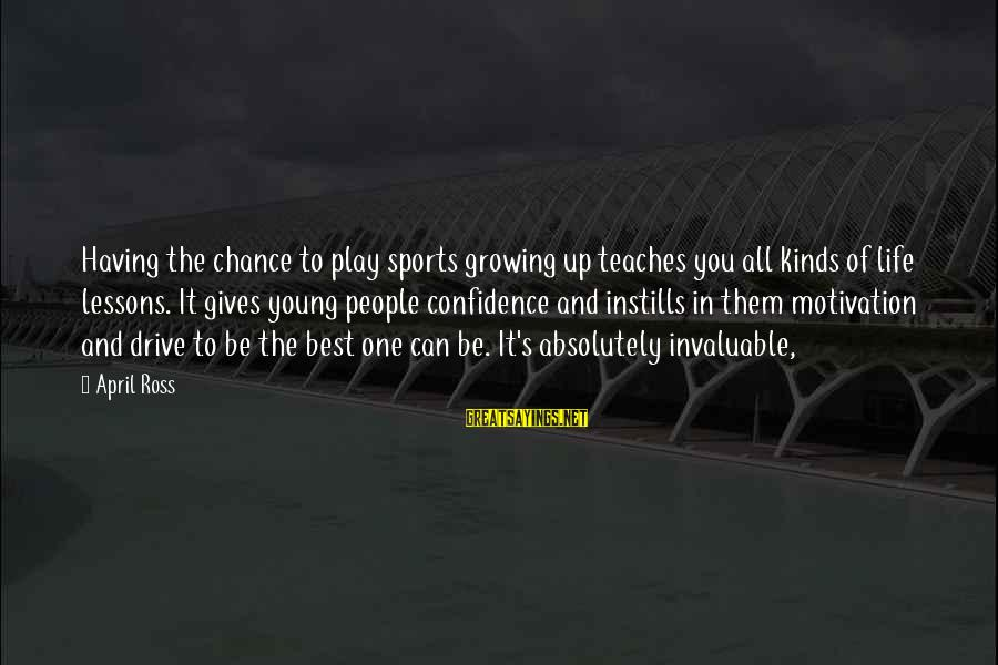 One Chance Sayings By April Ross: Having the chance to play sports growing up teaches you all kinds of life lessons.
