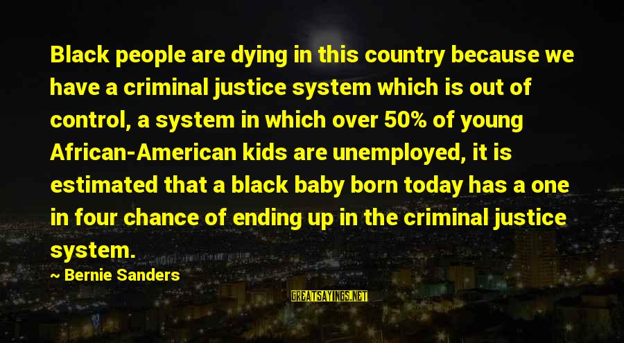 One Chance Sayings By Bernie Sanders: Black people are dying in this country because we have a criminal justice system which