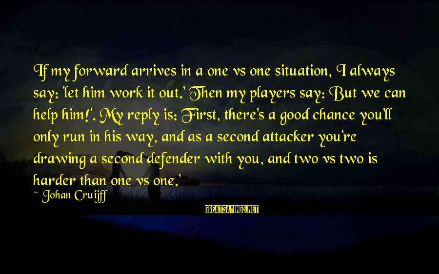 One Chance Sayings By Johan Cruijff: If my forward arrives in a one vs one situation, I always say: 'let him