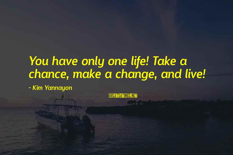 One Chance Sayings By Kim Yannayon: You have only one life! Take a chance, make a change, and live!