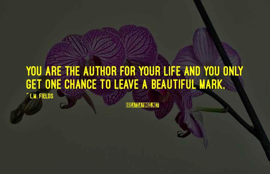 One Chance Sayings By L.M. Fields: You are the author for your life and you only get one chance to leave