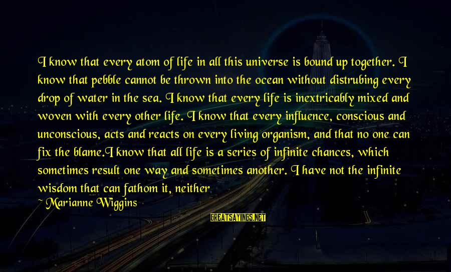 One Chance Sayings By Marianne Wiggins: I know that every atom of life in all this universe is bound up together.