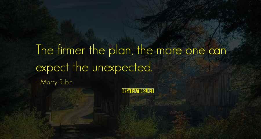 One Chance Sayings By Marty Rubin: The firmer the plan, the more one can expect the unexpected.