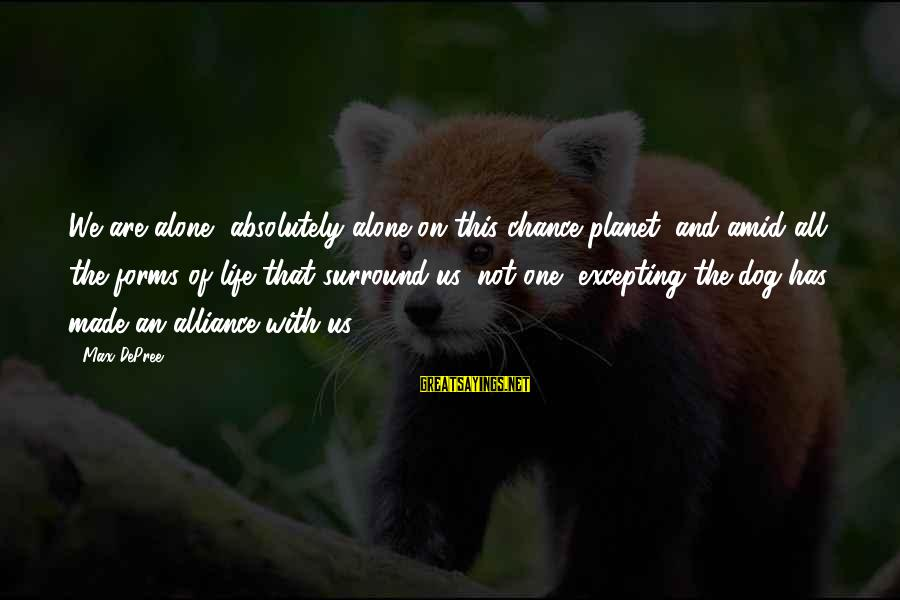 One Chance Sayings By Max DePree: We are alone, absolutely alone on this chance planet; and amid all the forms of