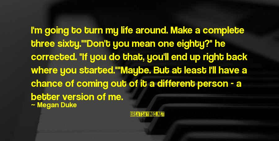 "One Chance Sayings By Megan Duke: I'm going to turn my life around. Make a complete three sixty.""""Don't you mean one"