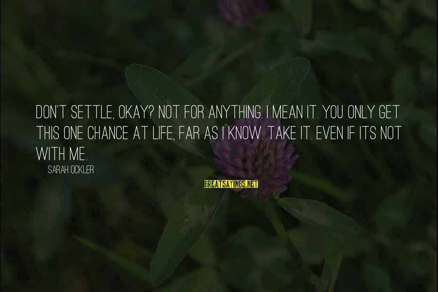One Chance Sayings By Sarah Ockler: Don't settle, okay? Not for anything. I mean it. You only get this one chance