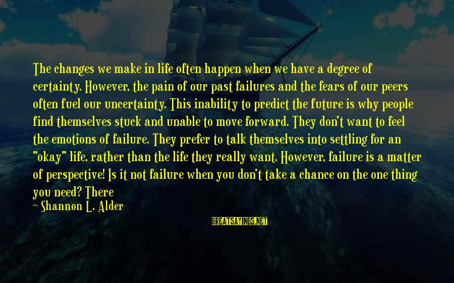 One Chance Sayings By Shannon L. Alder: The changes we make in life often happen when we have a degree of certainty.