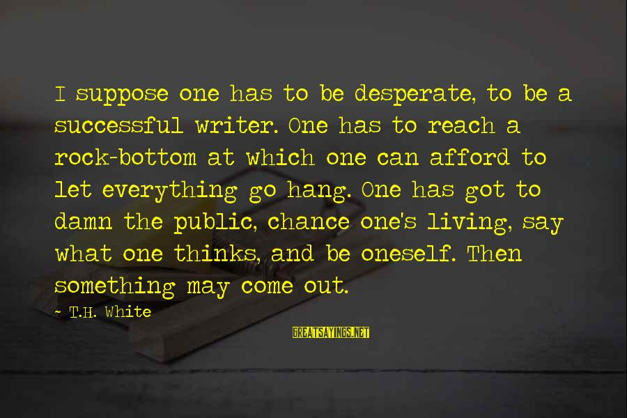 One Chance Sayings By T.H. White: I suppose one has to be desperate, to be a successful writer. One has to