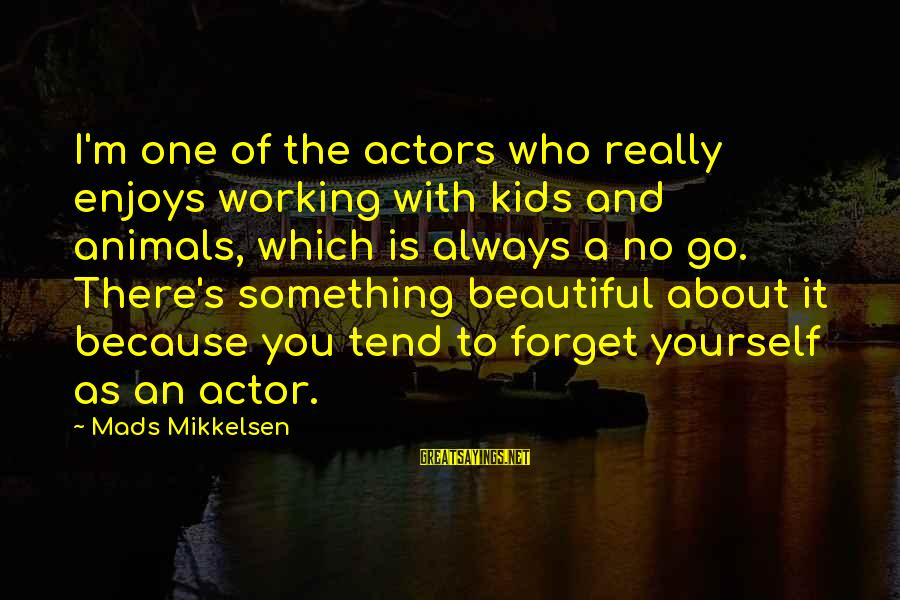 One Eyed Willie Sayings By Mads Mikkelsen: I'm one of the actors who really enjoys working with kids and animals, which is
