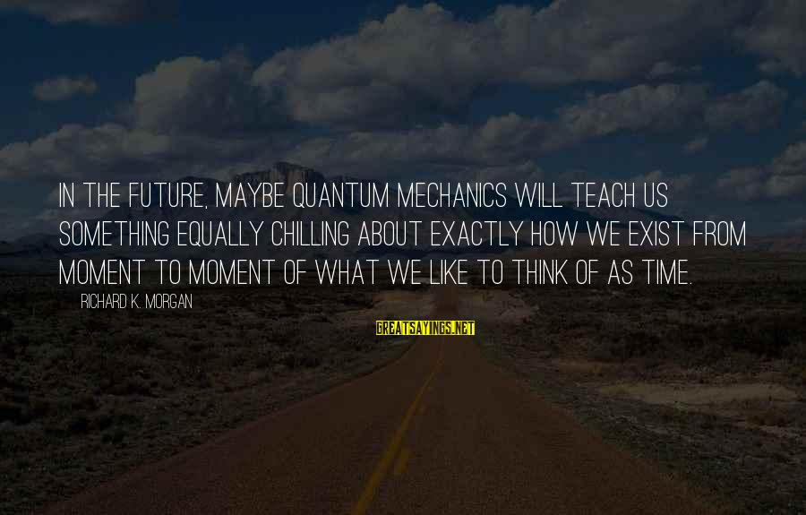 One Eyed Willie Sayings By Richard K. Morgan: In the future, maybe quantum mechanics will teach us something equally chilling about exactly how