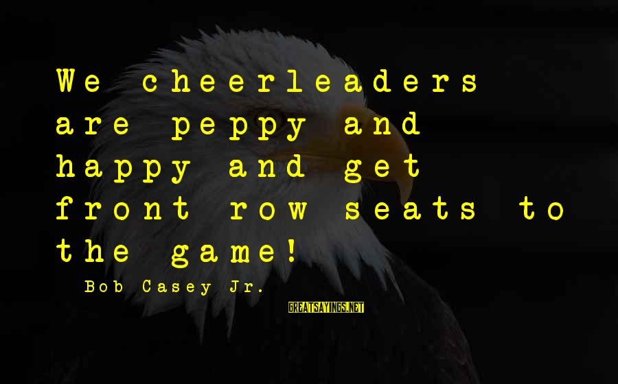 One Holy Night Sandra Cisneros Sayings By Bob Casey Jr.: We cheerleaders are peppy and happy and get front row seats to the game!