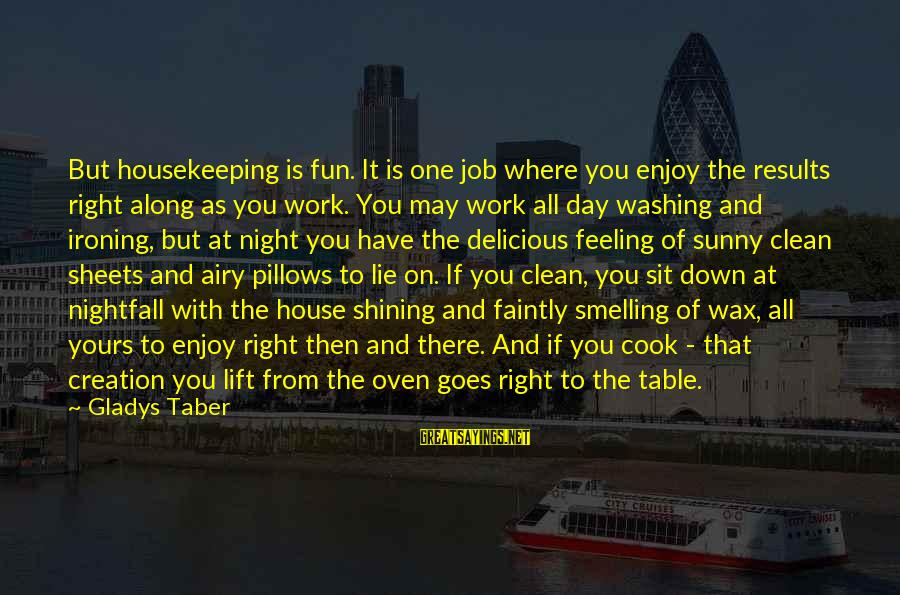 One More Night Without You Sayings By Gladys Taber: But housekeeping is fun. It is one job where you enjoy the results right along
