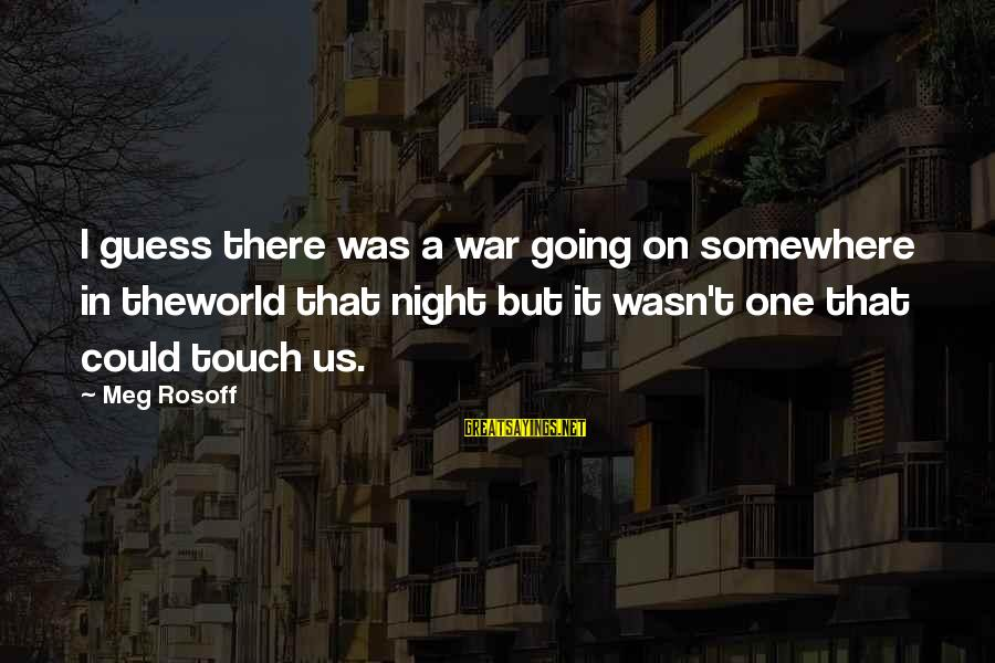 One More Night Without You Sayings By Meg Rosoff: I guess there was a war going on somewhere in theworld that night but it