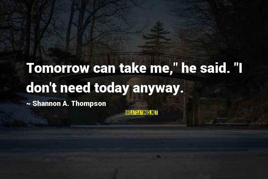 "One More Pallbearer Sayings By Shannon A. Thompson: Tomorrow can take me,"" he said. ""I don't need today anyway."