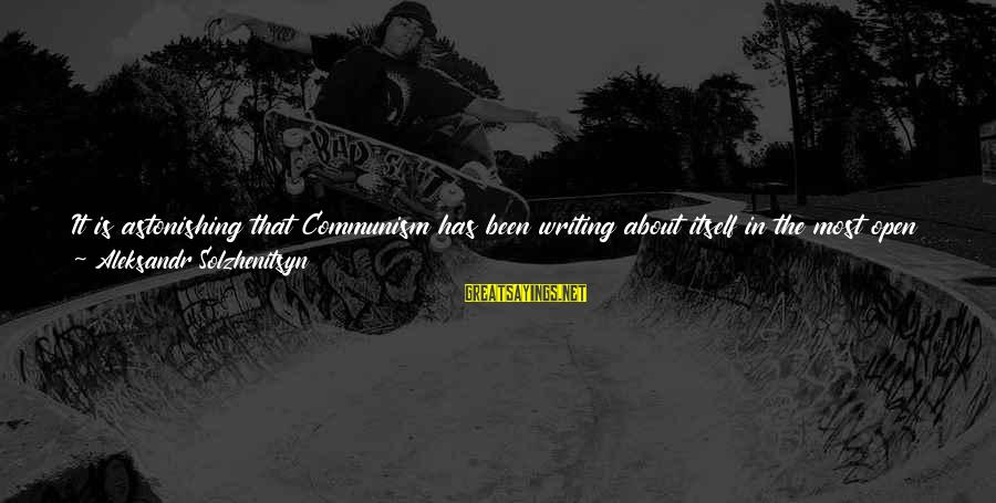 One Name Sayings By Aleksandr Solzhenitsyn: It is astonishing that Communism has been writing about itself in the most open way,