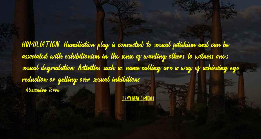 One Name Sayings By Alessandra Torre: HUMILIATION: Humiliation play is connected to sexual fetishism and can be associated with exhibitionism in