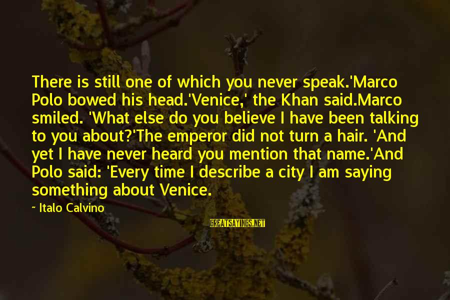 One Name Sayings By Italo Calvino: There is still one of which you never speak.'Marco Polo bowed his head.'Venice,' the Khan