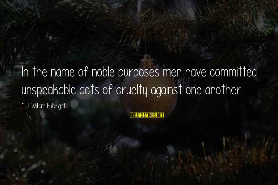 One Name Sayings By J. William Fulbright: In the name of noble purposes men have committed unspeakable acts of cruelty against one