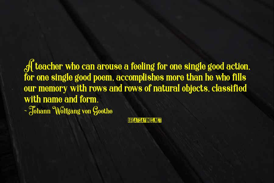 One Name Sayings By Johann Wolfgang Von Goethe: A teacher who can arouse a feeling for one single good action, for one single