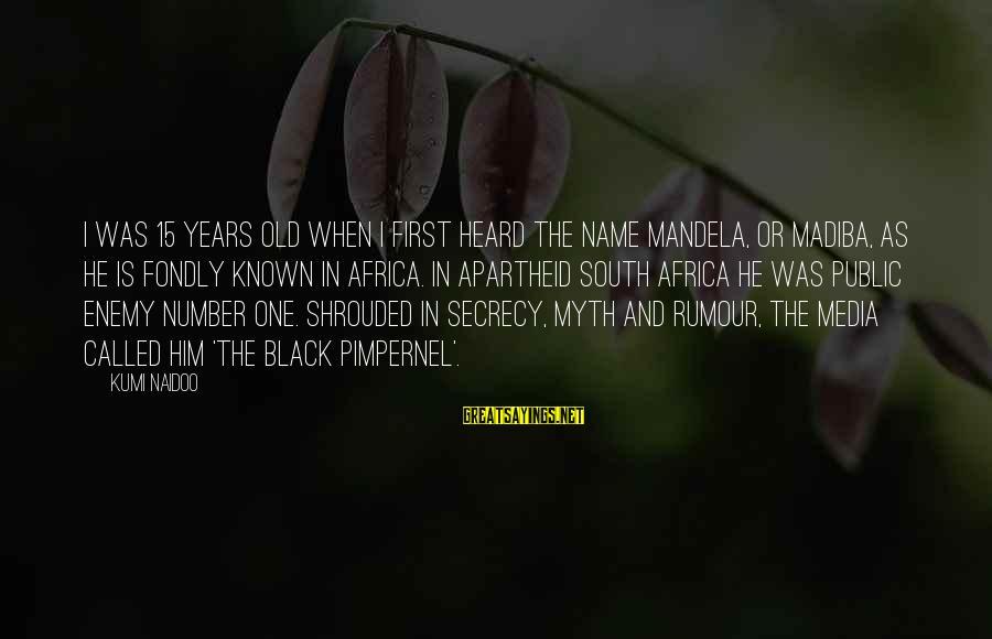 One Name Sayings By Kumi Naidoo: I was 15 years old when I first heard the name Mandela, or Madiba, as
