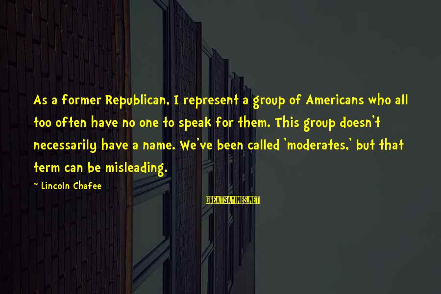One Name Sayings By Lincoln Chafee: As a former Republican, I represent a group of Americans who all too often have