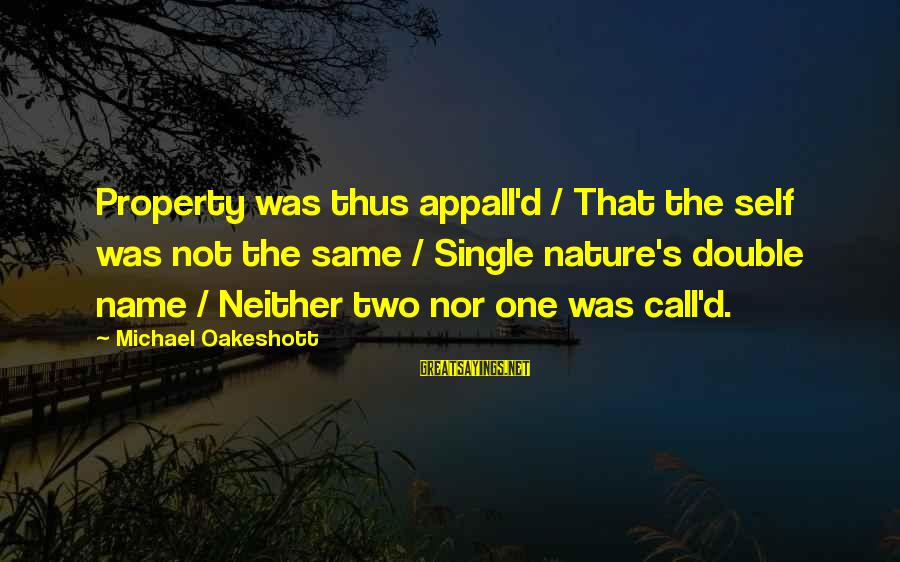 One Name Sayings By Michael Oakeshott: Property was thus appall'd / That the self was not the same / Single nature's
